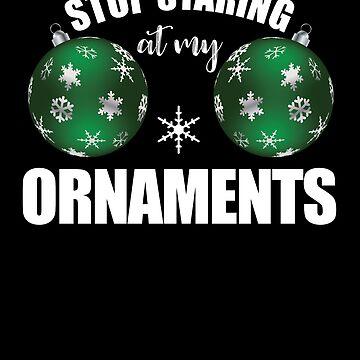 Stop Staring at My Ornaments Christmas by customshirtgirl