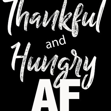 Thankful and Hungry AF Thanksgiving by customshirtgirl