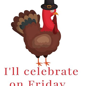 I'll Celebrate on Friday - Funny Thanksgiving Turkey Day (Design Day 310) by TNTs