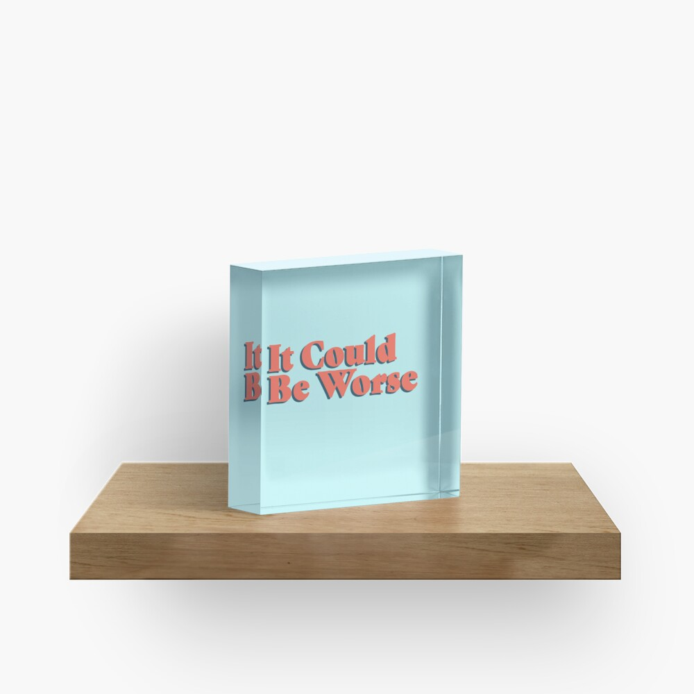 It Could Be Worse Acrylic Block