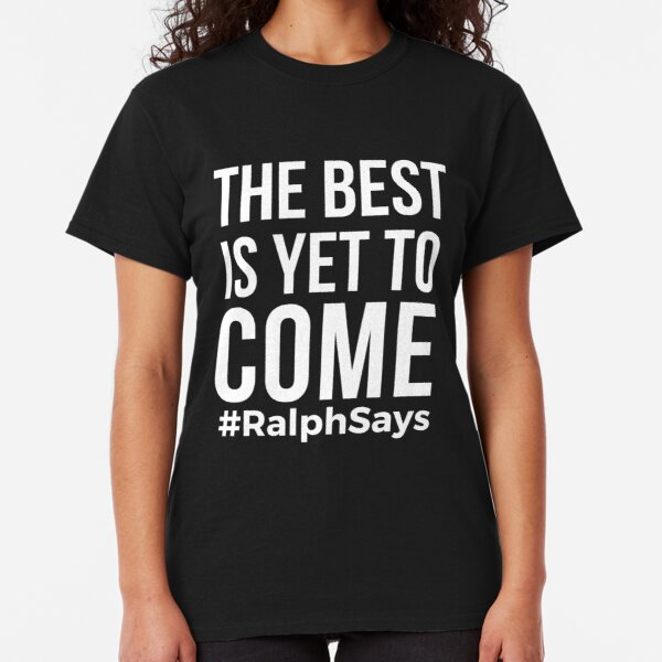 The Best is Yet to Come Life the Future - Ralph Says Classic T-Shirt