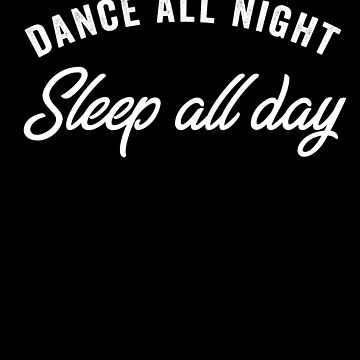 Dance all Night Sleep all Day by with-care