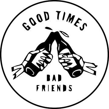 Good times bad friends by TaylorBrew