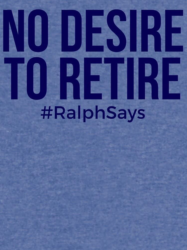 No Desire to Retire #RalphSays - Love What You Do - Keep Working Like Ralph by ralphsaysthings