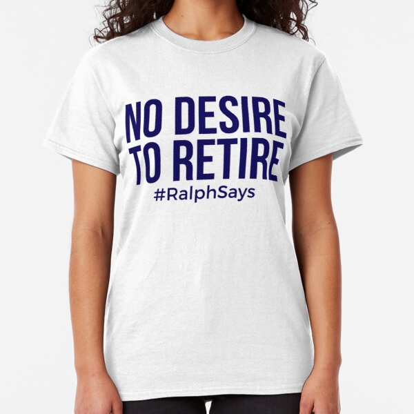 No Desire to Retire #RalphSays - Love What You Do - Keep Working Like Ralph Classic T-Shirt