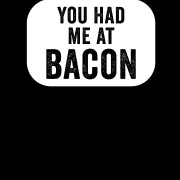 You Had Me At Bacon by with-care