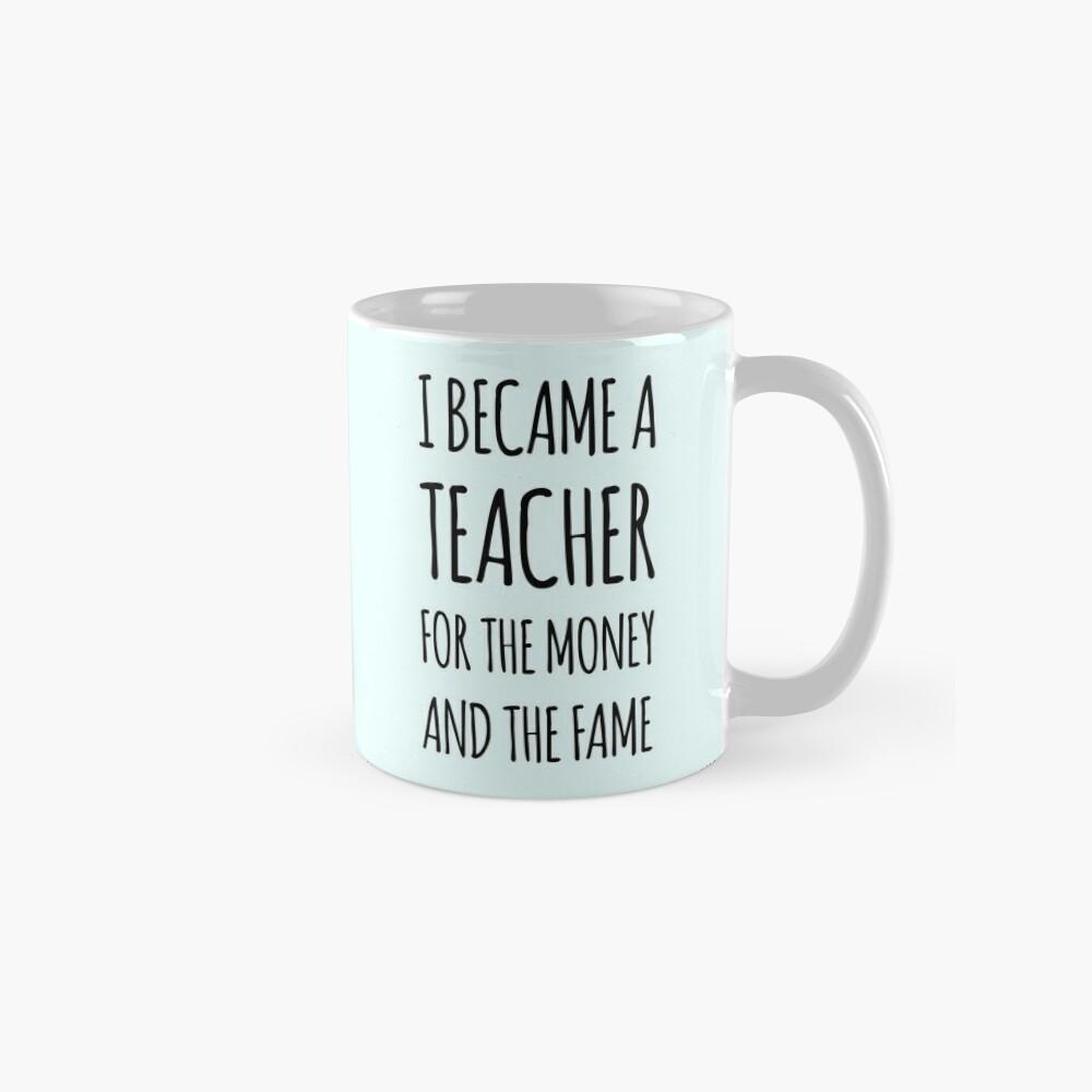I Became a Teacher For The Money And The Fame Mug
