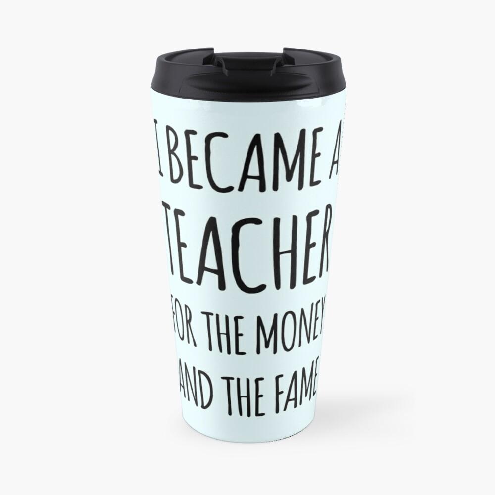I Became a Teacher For The Money And The Fame Travel Mug