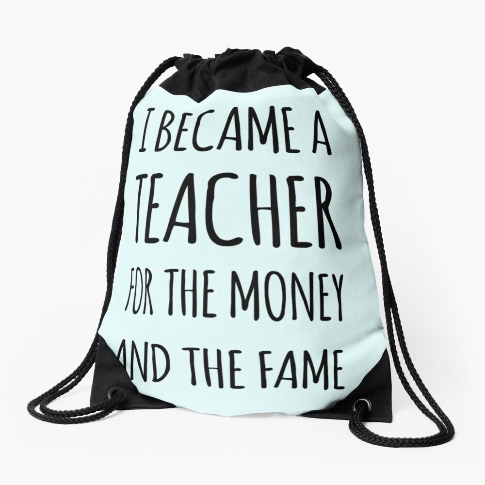 I Became a Teacher For The Money And The Fame Drawstring Bag