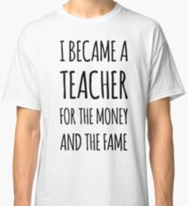 I Became a Teacher For The Money And The Fame Classic T-Shirt