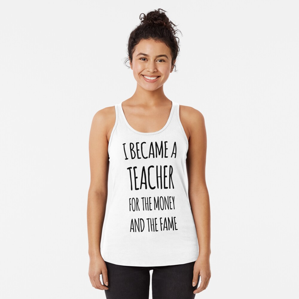 I Became a Teacher For The Money And The Fame Racerback Tank Top