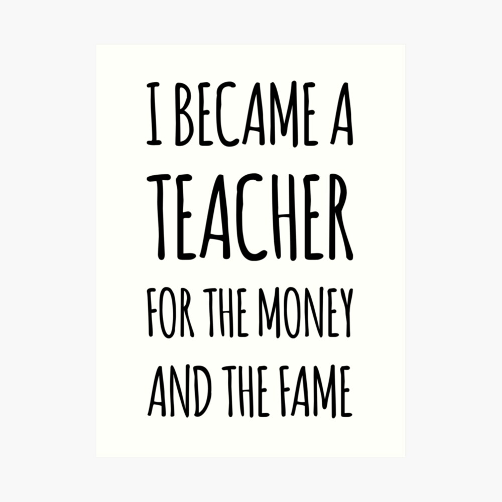 I Became a Teacher For The Money And The Fame Art Print