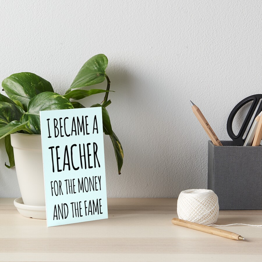 I Became a Teacher For The Money And The Fame Art Board Print