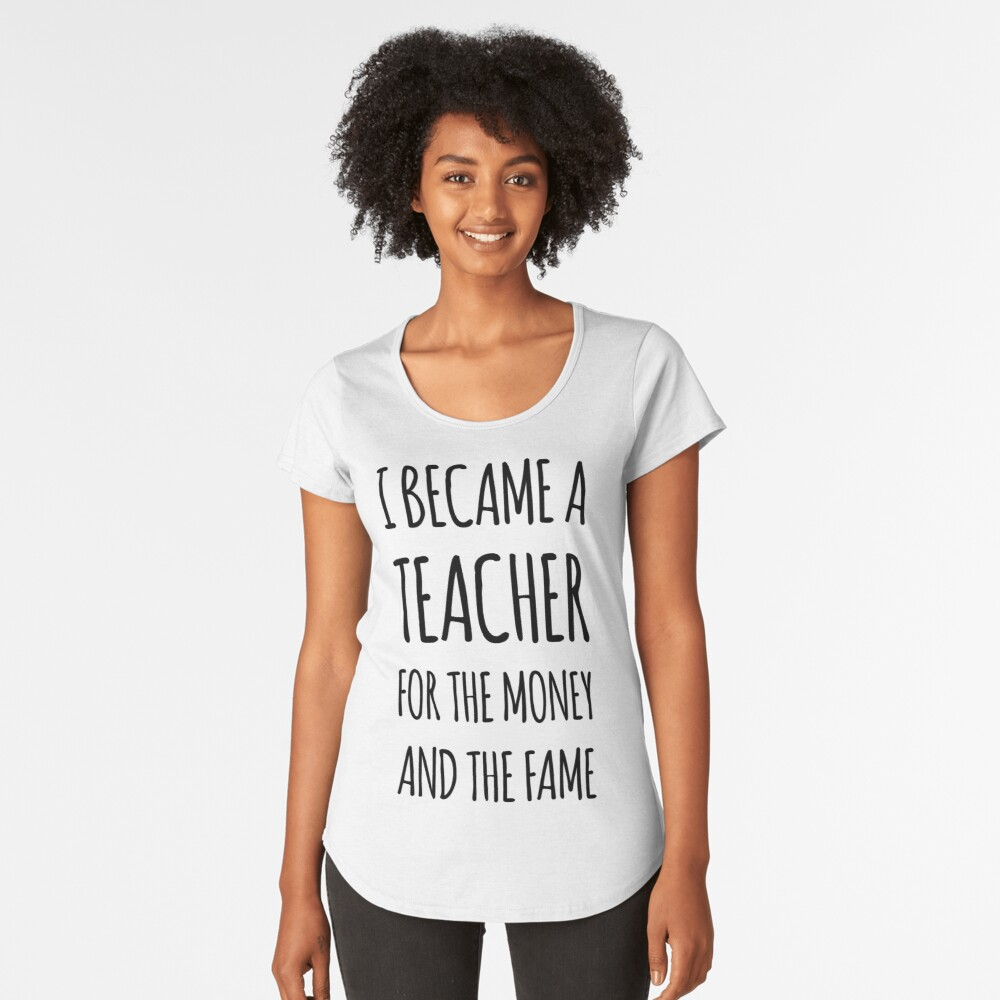 I Became a Teacher For The Money And The Fame Premium Scoop T-Shirt