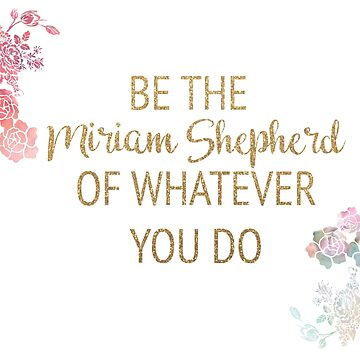 Be the Miriam Shepherd of Whatever You Do by timelessdreams