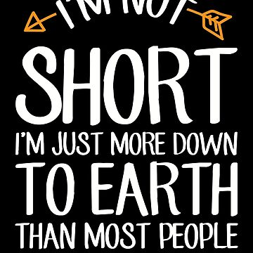 I'm not short I'm just more down to earth than most people - Short people by alexmichel
