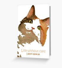 Life Without Cats ...I Don't Think So! Greeting Card