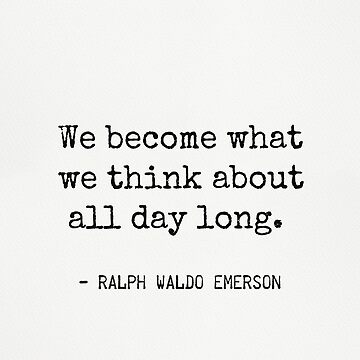 We become what we think about all day long. Ralph Waldo Emerson. by Pagarelov