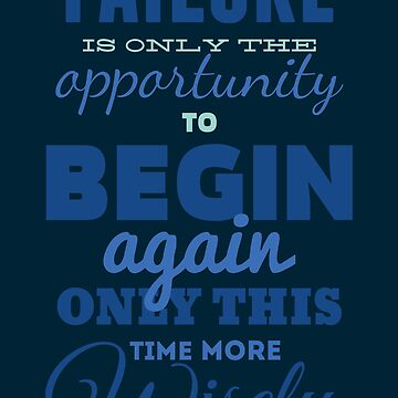 Failure is only the opportunity to begin again only this time more wisely by spoll