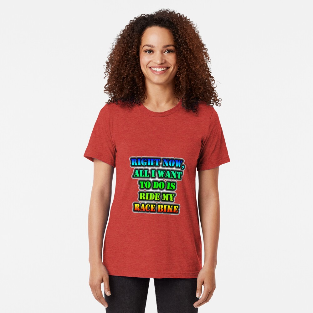 Right Now, All I Want To Do Is Ride My Race Bike Tri-blend T-Shirt