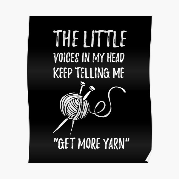 """The Little Voices In My Head Keep Telling Me """"Get More Yarn"""" Poster"""