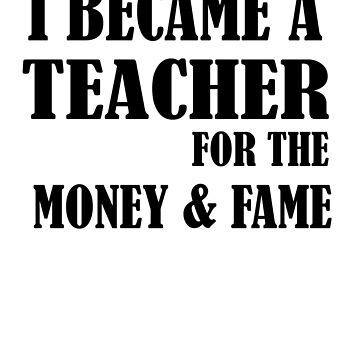 Funny Gift For Teachers I Became A Teacher For The Money And Fame by ByTekk
