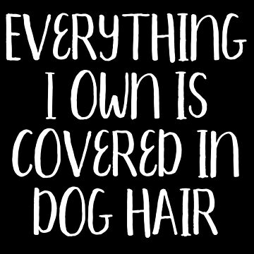 Funny Dog Tee Everything I Own is Covered In Dog Hair by majuga