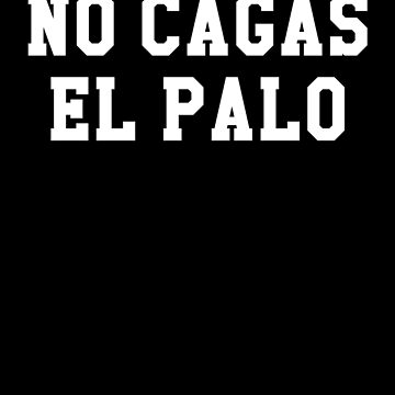 No Cagas El Palo, Chicano, Chicana, Funny Tex Mex by Designs4Less