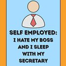 Self Employed: I Hate My Boss and I Sleep with My Secretary by Laughingbellies