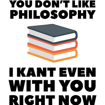 You Don't Like Philosophy I Kant Even With You Right Now by dreamhustle
