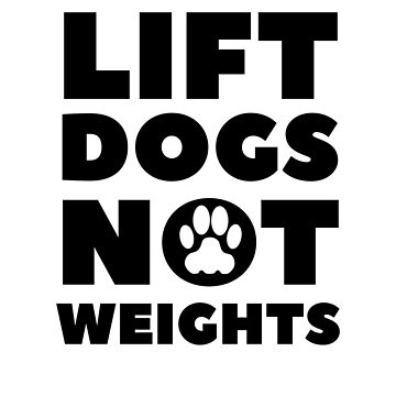 Lift Dogs Not Weights by dreamhustle