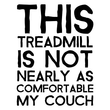 This Treadmill Is Not Nearly As Comfortable My Couch by dreamhustle