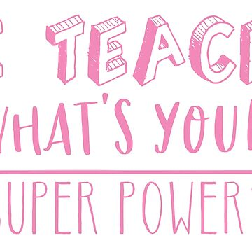 I TEACH, What's your SUPER POWER? by jazzydevil