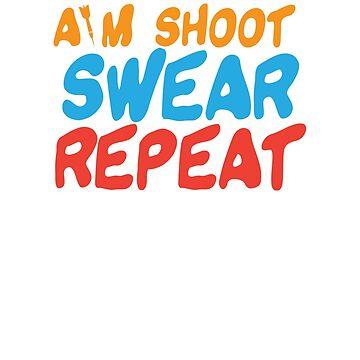 Aim Shoot Swear Repeat by dmanalili