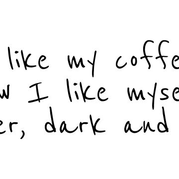 I like my coffee how I like myself. bitter, dark and cold by Machvilest