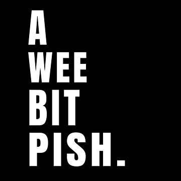 A Wee Bit Pish Funny Scottish Saying For Bad Things (Design Day 314) by TNTs