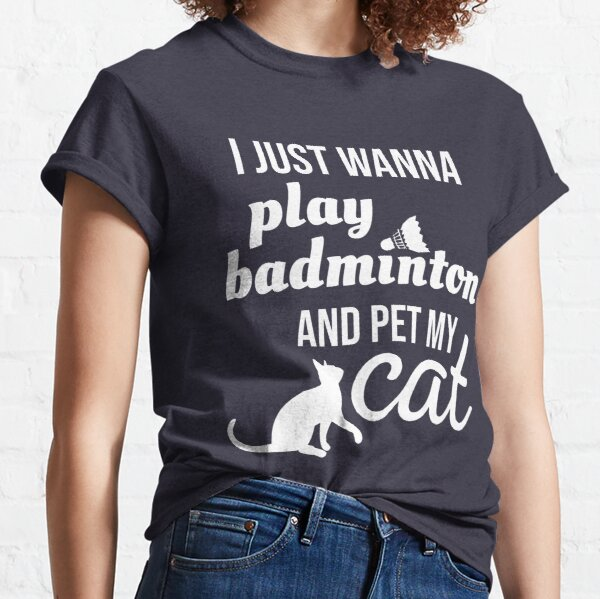 I just wanna play badminton and pet my cat Classic T-Shirt