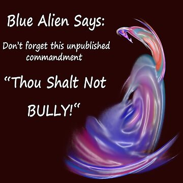 "Blue Alien Says: ""Thou Shalt Not Bully"" by DeanzWorld"