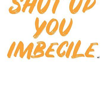 Shut Up You Imbecile by ixmanga