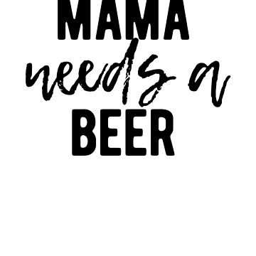 Mama needs a beer, funny mom quote, mother gift t-shirt by byzmo