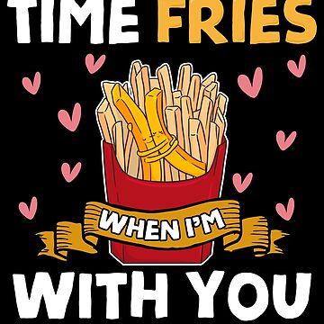 Time Fries When I'm With You  by fantasticdesign