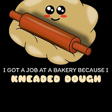 I Got A Job At A Bakery Because I Kneaded Dough Funny Dough Pun by DogBoo