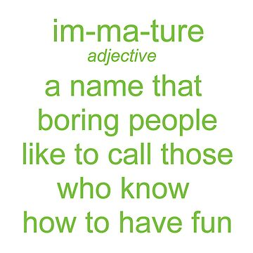 Immature. A Name Boring People Call Fun People by teakastreasures