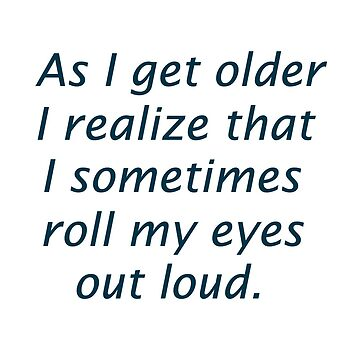 Getting Older I Roll My Eyes Out Loud by teakastreasures