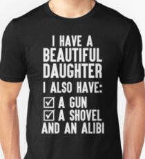 I Have A Beautiful Daughter, I Also Have: A Gun, A Shovel And An Alibi Unisex T-Shirt