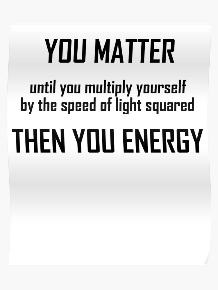 6240fd011 You Matter- Funny Mass Energy Equivalence Physics Joke