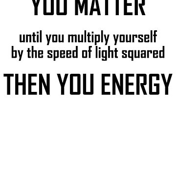 You Matter- Funny Mass Energy Equivalence Physics Joke by the-elements