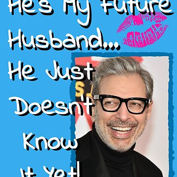 Jeff Goldblum He's My Future Husband... He Just Doesn't Know It Yet by Sticker4You