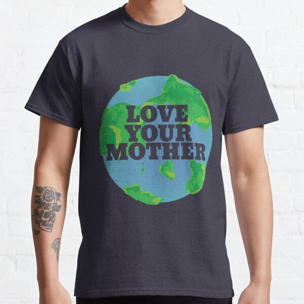 Love your MOTHER earth day Classic T-Shirt