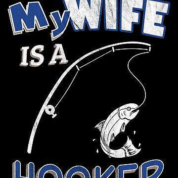 My Wife Is A Hooker Funny Ironic Pun Fishing by zot717